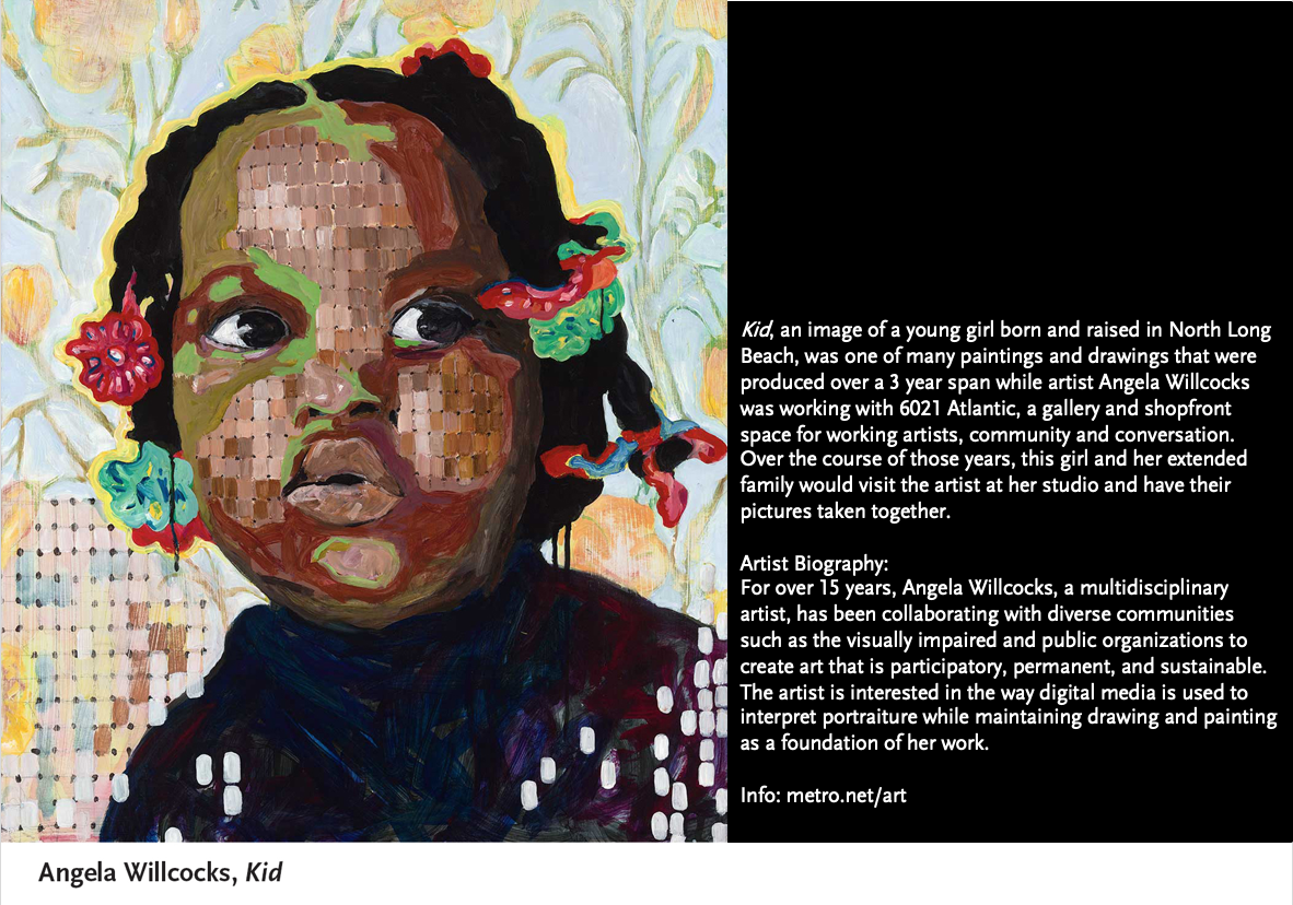 <p>Kid, an image of a young girl born and raised in North Long Beach, was one of many paintings and drawings that were produced over&nbsp;a 3 year span while artist Angela Willcocks was working with 6021 Atlantic, a gallery and shopfront space for working artists, community and conversation. Over the course of those years, this girl and her extended family would visit the artist at her studio and have their pictures taken together.</p>